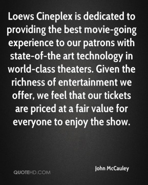 John McCauley  - Loews Cineplex is dedicated to providing the best movie-going experience to our patrons with state-of-the art technology in world-class theaters. Given the richness of entertainment we offer, we feel that our tickets are priced at a fair value for everyone to enjoy the show.