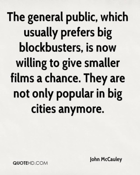 John McCauley  - The general public, which usually prefers big blockbusters, is now willing to give smaller films a chance. They are not only popular in big cities anymore.