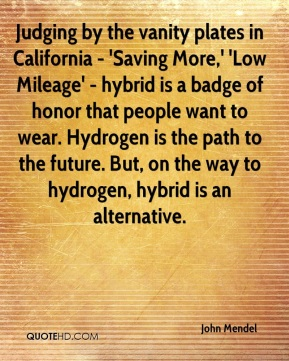 John Mendel  - Judging by the vanity plates in California - 'Saving More,' 'Low Mileage' - hybrid is a badge of honor that people want to wear. Hydrogen is the path to the future. But, on the way to hydrogen, hybrid is an alternative.