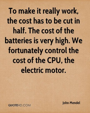 John Mendel  - To make it really work, the cost has to be cut in half. The cost of the batteries is very high. We fortunately control the cost of the CPU, the electric motor.