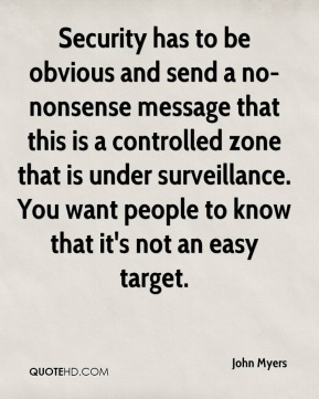 John Myers  - Security has to be obvious and send a no-nonsense message that this is a controlled zone that is under surveillance. You want people to know that it's not an easy target.
