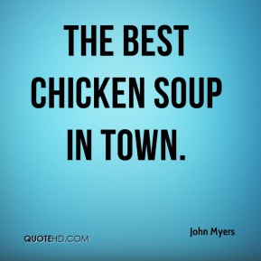 John Myers  - The best chicken soup in town.