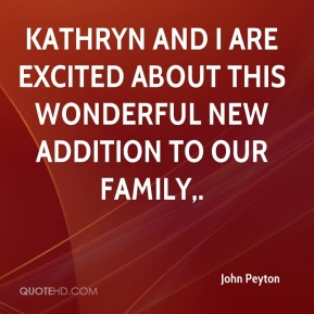 John Peyton  - Kathryn and I are excited about this wonderful new addition to our family.