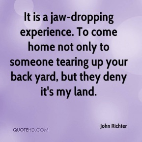 John Richter  - It is a jaw-dropping experience. To come home not only to someone tearing up your back yard, but they deny it's my land.
