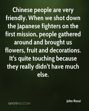 John Rossi  - Chinese people are very friendly. When we shot down the Japanese fighters on the first mission, people gathered around and brought us flowers, fruit and decorations. It's quite touching because they really didn't have much else.