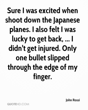 John Rossi  - Sure I was excited when shoot down the Japanese planes. I also felt I was lucky to get back, ... I didn't get injured. Only one bullet slipped through the edge of my finger.