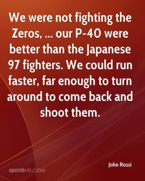 John Rossi  - We were not fighting the Zeros, ... our P-40 were better than the Japanese 97 fighters. We could run faster, far enough to turn around to come back and shoot them.