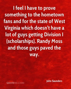 John Saunders  - I feel I have to prove something to the hometown fans and for the state of West Virginia which doesn't have a lot of guys getting Division I (scholarships). Randy Moss and those guys paved the way.