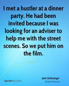 John Schlesinger - I met a hustler at a dinner party. He had been invited because I was looking for an adviser to help me with the street scenes. So we put him on the film.