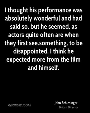 John Schlesinger - I thought his performance was absolutely wonderful and had said so, but he seemed, as actors quite often are when they first see.something, to be disappointed. I think he expected more from the film and himself.