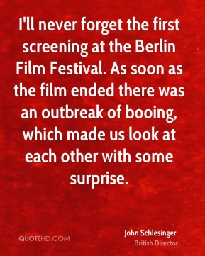 John Schlesinger - I'll never forget the first screening at the Berlin Film Festival. As soon as the film ended there was an outbreak of booing, which made us look at each other with some surprise.