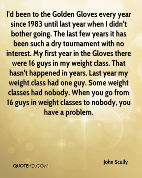 John Scully  - I'd been to the Golden Gloves every year since 1983 until last year when I didn't bother going. The last few years it has been such a dry tournament with no interest. My first year in the Gloves there were 16 guys in my weight class. That hasn't happened in years. Last year my weight class had one guy. Some weight classes had nobody. When you go from 16 guys in weight classes to nobody, you have a problem.