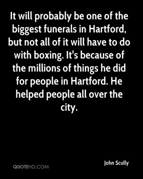 It will probably be one of the biggest funerals in Hartford, but not all of it will have to do with boxing. It's because of the millions of things he did for people in Hartford. He helped people all over the city.
