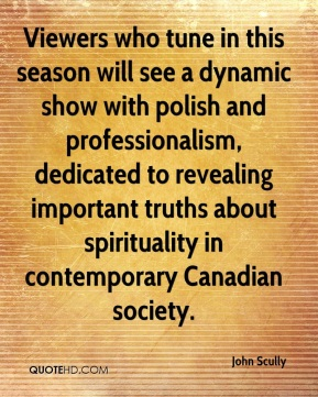 John Scully  - Viewers who tune in this season will see a dynamic show with polish and professionalism, dedicated to revealing important truths about spirituality in contemporary Canadian society.