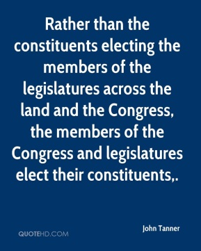 John Tanner  - Rather than the constituents electing the members of the legislatures across the land and the Congress, the members of the Congress and legislatures elect their constituents.