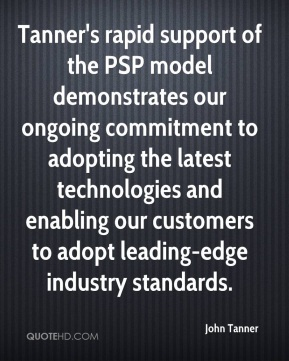 John Tanner  - Tanner's rapid support of the PSP model demonstrates our ongoing commitment to adopting the latest technologies and enabling our customers to adopt leading-edge industry standards.
