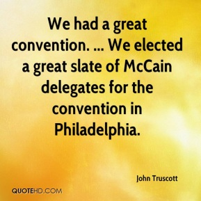 John Truscott  - We had a great convention. ... We elected a great slate of McCain delegates for the convention in Philadelphia.