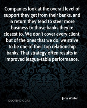 Companies look at the overall level of support they get from their banks, and in return they tend to steer more business to those banks they're closest to. We don't cover every client, but of the ones that we do, we strive to be one of their top relationship banks. That strategy often results in improved league-table performance.