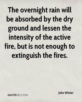 John Winter  - The overnight rain will be absorbed by the dry ground and lessen the intensity of the active fire, but is not enough to extinguish the fires.