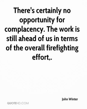There's certainly no opportunity for complacency. The work is still ahead of us in terms of the overall firefighting effort.