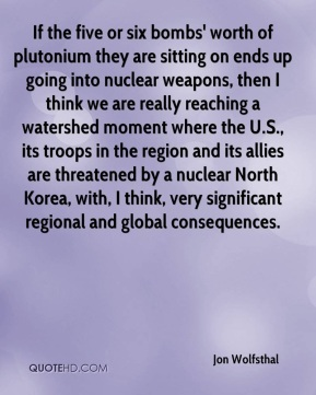 Jon Wolfsthal  - If the five or six bombs' worth of plutonium they are sitting on ends up going into nuclear weapons, then I think we are really reaching a watershed moment where the U.S., its troops in the region and its allies are threatened by a nuclear North Korea, with, I think, very significant regional and global consequences.