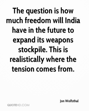 Jon Wolfsthal  - The question is how much freedom will India have in the future to expand its weapons stockpile. This is realistically where the tension comes from.
