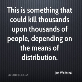 Jon Wolfsthal  - This is something that could kill thousands upon thousands of people, depending on the means of distribution.