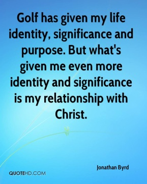 Jonathan Byrd  - Golf has given my life identity, significance and purpose. But what's given me even more identity and significance is my relationship with Christ.