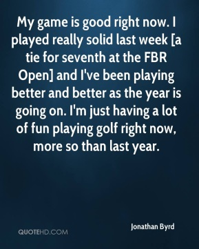 My game is good right now. I played really solid last week [a tie for seventh at the FBR Open] and I've been playing better and better as the year is going on. I'm just having a lot of fun playing golf right now, more so than last year.