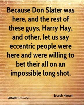 Joseph Hansen  - Because Don Slater was here, and the rest of these guys, Harry Hay, and other, let us say eccentric people were here and were willing to bet their all on an impossible long shot.