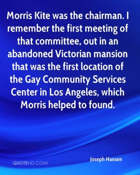 Joseph Hansen  - Morris Kite was the chairman. I remember the first meeting of that committee, out in an abandoned Victorian mansion that was the first location of the Gay Community Services Center in Los Angeles, which Morris helped to found.
