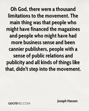 Joseph Hansen  - Oh God, there were a thousand limitations to the movement. The main thing was that people who might have financed the magazines and people who might have had more business sense and been cannier publishers, people with a sense of public relations and publicity and all kinds of things like that, didn't step into the movement.