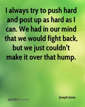 I always try to push hard and post up as hard as I can. We had in our mind that we would fight back, but we just couldn't make it over that hump.