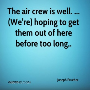 Joseph Prueher  - The air crew is well. ... (We're) hoping to get them out of here before too long.