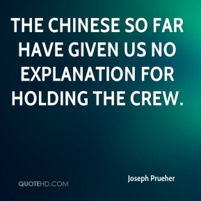 Joseph Prueher  - The Chinese so far have given us no explanation for holding the crew.