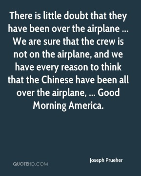 Joseph Prueher  - There is little doubt that they have been over the airplane ... We are sure that the crew is not on the airplane, and we have every reason to think that the Chinese have been all over the airplane, ... Good Morning America.