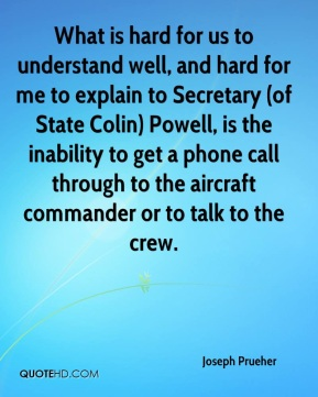 Joseph Prueher  - What is hard for us to understand well, and hard for me to explain to Secretary (of State Colin) Powell, is the inability to get a phone call through to the aircraft commander or to talk to the crew.
