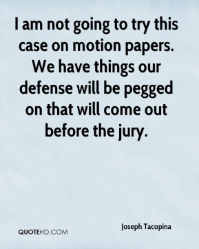 Joseph Tacopina  - I am not going to try this case on motion papers. We have things our defense will be pegged on that will come out before the jury.