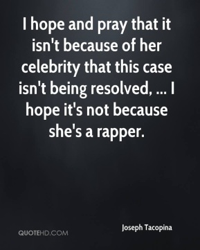 Joseph Tacopina  - I hope and pray that it isn't because of her celebrity that this case isn't being resolved, ... I hope it's not because she's a rapper.