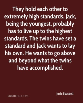 Josh Blaisdell  - They hold each other to extremely high standards. Jack, being the youngest, probably has to live up to the highest standards. The twins have set a standard and Jack wants to lay his own. He wants to go above and beyond what the twins have accomplished.