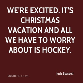 Josh Blaisdell  - We're excited. It's Christmas vacation and all we have to worry about is hockey.