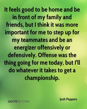 Josh Peppers  - It feels good to be home and be in front of my family and friends, but I think it was more important for me to step up for my teammates and be an energizer offensively or defensively. Offense was the thing going for me today, but I'll do whatever it takes to get a championship.