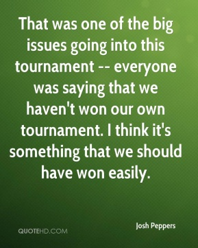 Josh Peppers  - That was one of the big issues going into this tournament -- everyone was saying that we haven't won our own tournament. I think it's something that we should have won easily.