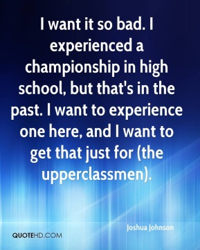 Joshua Johnson  - I want it so bad. I experienced a championship in high school, but that's in the past. I want to experience one here, and I want to get that just for (the upperclassmen).