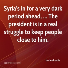 Joshua Landis  - Syria's in for a very dark period ahead, ... The president is in a real struggle to keep people close to him.
