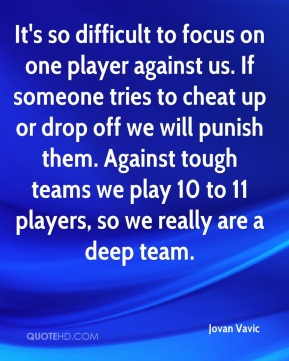 Jovan Vavic  - It's so difficult to focus on one player against us. If someone tries to cheat up or drop off we will punish them. Against tough teams we play 10 to 11 players, so we really are a deep team.