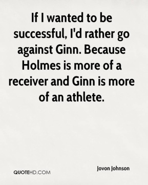 Jovon Johnson  - If I wanted to be successful, I'd rather go against Ginn. Because Holmes is more of a receiver and Ginn is more of an athlete.