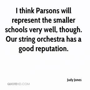 Judy Jones  - I think Parsons will represent the smaller schools very well, though. Our string orchestra has a good reputation.