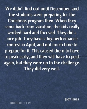 Judy Jones  - We didn't find out until December, and the students were preparing for the Christmas program then. When they came back from vacation, the kids really worked hard and focused. They did a nice job. They have a big performance contest in April, and not much time to prepare for it. This caused them to have to peak early, and they will have to peak again, but they were up to the challenge. They did very well.