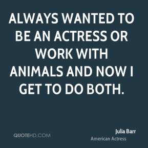 Always wanted to be an actress or work with animals and now I get to do both.